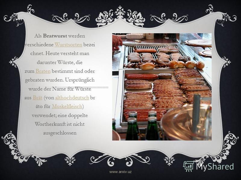 Als Bratwurst werden verschiedene Wurstsorten bezei chnet. Heute versteht man darunter Würste, die zum Braten bestimmt sind oder gebraten wurden. Ursprünglich wurde der Name für Würste aus Brät (von althochdeutsch br āto für Muskelfleisch) verwendet;