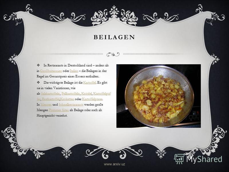 BEILAGEN In Restaurants in Deutschland sind – anders als in Großbritannien oder Italien – die Beilagen in der Regel im Gesamtpreis eines Essens enthalten.GroßbritannienItalien Die wichtigste Beilage ist die Kartoffel. Es gibt sie in vielen Variatione