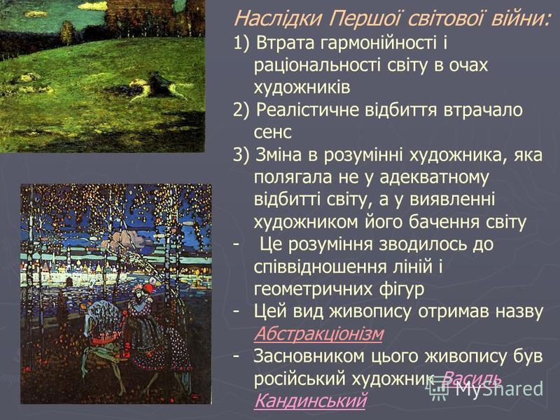 Наслідки Першої світової війни: 1) Втрата гармонійності і раціональності світу в очах художників 2) Реалістичне відбиття втрачало сенс 3) Зміна в розумінні художника, яка полягала не у адекватному відбитті світу, а у виявленні художником його бачення