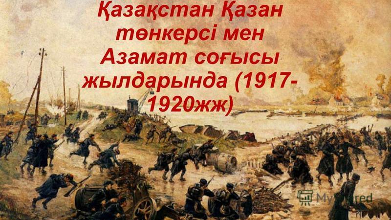 Қазақстан Қазан төнкерсі мен Азамат соғысы жылдарында (1917- 1920жж)