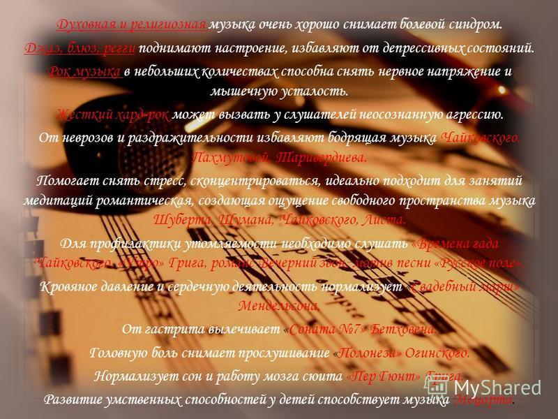 Духовная и религиозная музыка очень хорошо снимает болевой синдром. Джаз, блюз, регги поднимают настроение, избавляют от депрессивных состояний. Рок музыка в небольших количествах способна снять нервное напряжение и мышечную усталость. Жесткий хард-р