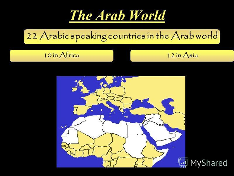 22 Arabic speaking countries in the Arab world 10 in Africa12 in Asia The Arab World