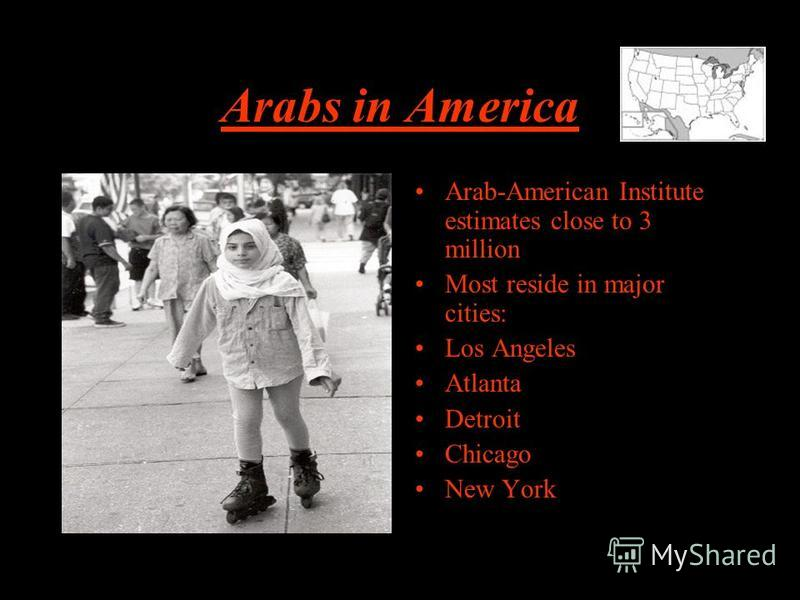 Arabs in America Arab-American Institute estimates close to 3 million Most reside in major cities: Los Angeles Atlanta Detroit Chicago New York