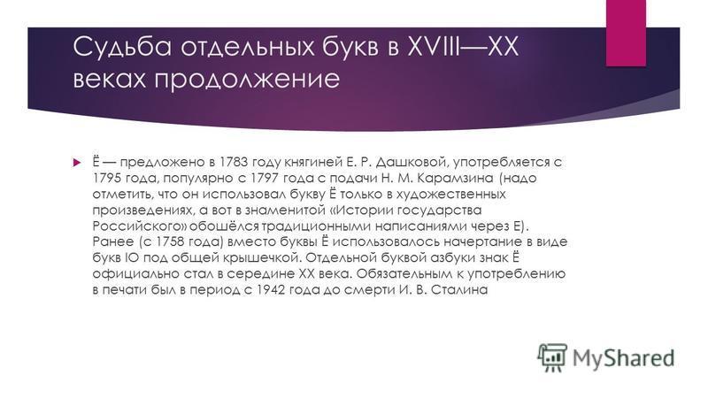 Судьба отдельных букв в XVIIIXX веках продолжение Ё предложено в 1783 году княгиней Е. Р. Дашковой, употребляется с 1795 года, популярно с 1797 года с подачи Н. М. Карамзина (надо отметить, что он использовал букву Ё только в художественных произведе