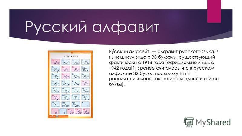 Русский алфавит Русский алфавит алфавит русского языка, в нынешнем виде с 33 буквами существующий фактически с 1918 года (официально лишь с 1942 года[1] : ранее считалось, что в русском алфавите 32 буквы, поскольку Е и Ё рассматривались как варианты