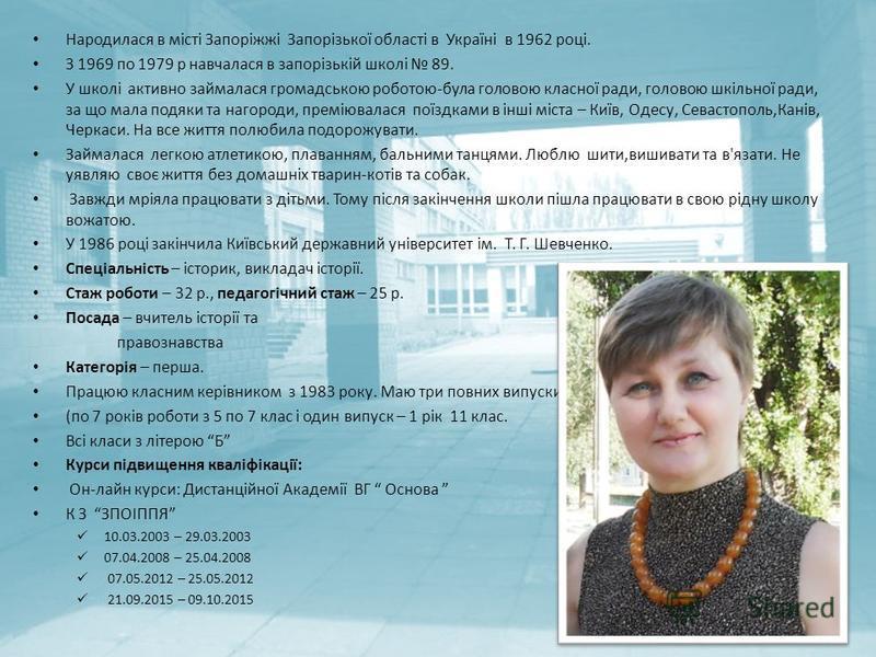 Народилася в місті Запоріжжі Запорізької області в Україні в 1962 році. З 1969 по 1979 р навчалася в запорізькій школі 89. У школі активно займалася громадською роботою-була головою класної ради, головою шкільної ради, за що мала подяки та нагороди,