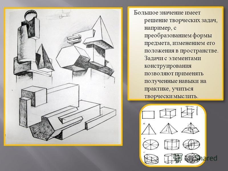 Большое значение имеет решение творческих задач, например, с преобразованием формы предмета, изменением его положения в пространстве. Задачи с элементами конструирования позволяют применять полученные навыки на практике, учиться творчески мыслить.