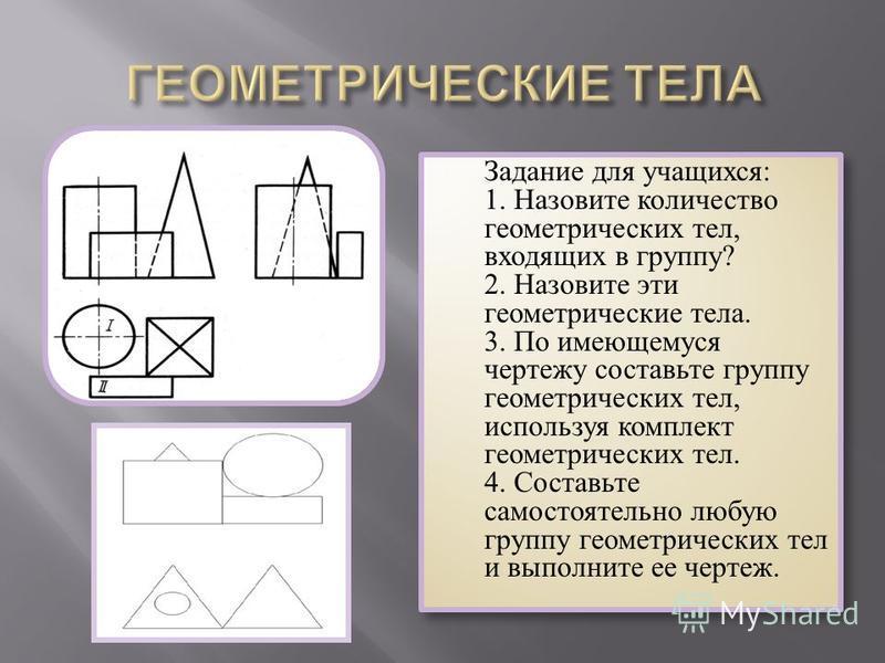 Задание для учащихся: 1. Назовите количество геометрических тел, входящих в группу? 2. Назовите эти геометрические тела. 3. По имеющемуся чертежу составьте группу геометрических тел, используя комплект геометрических тел. 4. Составьте самостоятельно