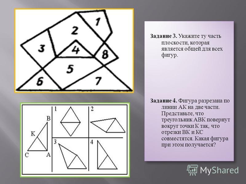 Задание 3. Укажите ту часть плоскости, которая является общей для всех фигур. Задание 4. Фигура разрезана по линии АК на две части. Представьте, что треугольник АВК повернут вокруг точки К так, что отрезки ВК и КС совместятся. Какая фигура при этом п