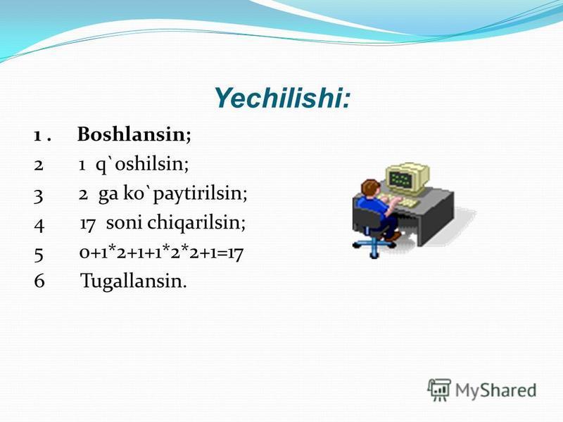 Yechilishi: 1. Boshlansin; 2 1 q`oshilsin; 3 2 ga ko`paytirilsin; 4 17 soni chiqarilsin; 5 0+1*2+1+1*2*2+1=17 6 Tugallansin.