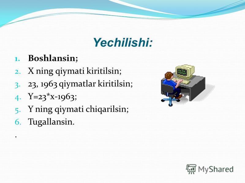 Yechilishi: 1. Boshlansin; 2. X ning qiymati kiritilsin; 3. 23, 1963 qiymatlar kiritilsin; 4. Y=23*x-1963; 5. Y ning qiymati chiqarilsin; 6. Tugallansin..