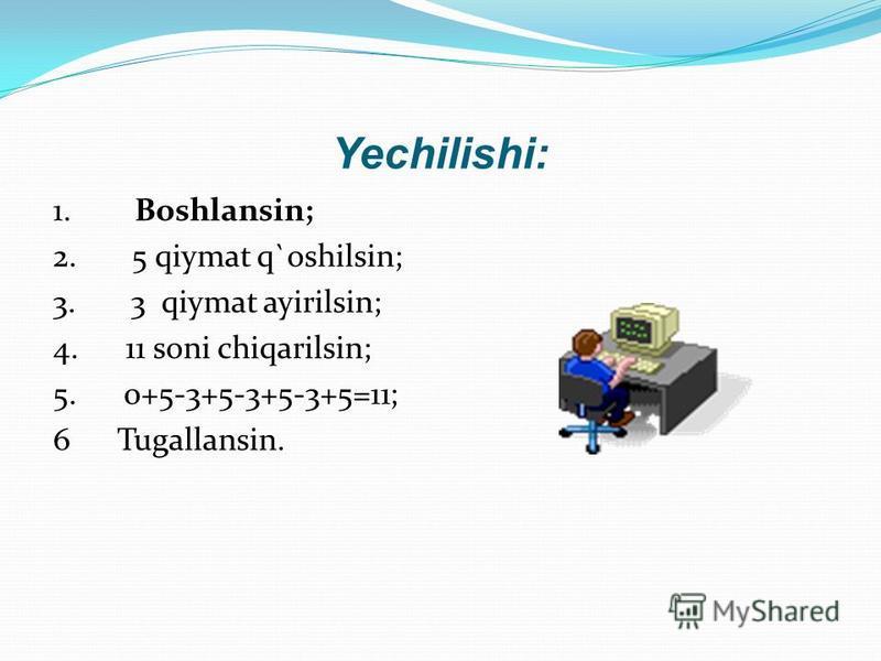 Yechilishi: 1. Boshlansin; 2. 5 qiymat q`oshilsin; 3. 3 qiymat ayirilsin; 4. 11 soni chiqarilsin; 5. 0+5-3+5-3+5-3+5=11; 6 Tugallansin.