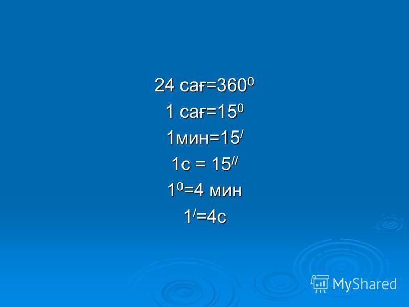 24 сағ=360 0 1 сағ=15 0 1мин=15 / 1c = 15 // 1 0 =4 мин 1 / =4c