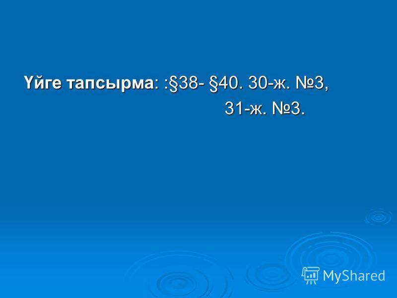 Үйге тапсырма: :§38- §40. 30-ж. 3, 31-ж. 3. 31-ж. 3.