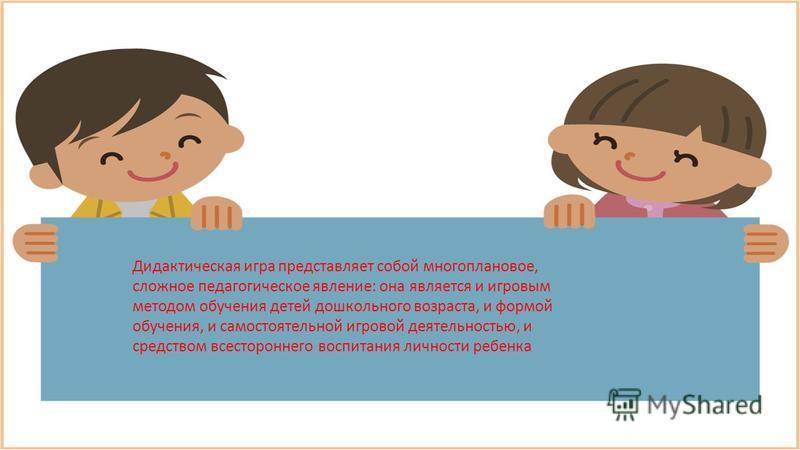 Дидактическая игра представляет собой многоплановое, сложное педагогическое явление: она является и игровым методом обучения детей дошкольного возраста, и формой обучения, и самостоятельной игровой деятельностью, и средством всестороннего воспитания