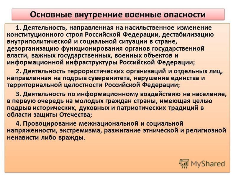 Основные внутренние военные опасности 1. Деятельность, направленная на насильственное изменение конституционного строя Российской Федерации, дестабилизацию внутриполитической и социальной ситуации в стране, дезорганизацию функционирования органов гос