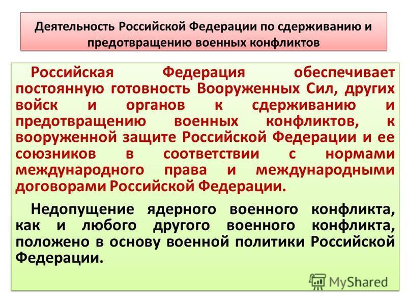 Деятельность Российской Федерации по сдерживанию и предотвращению военных конфликтов Российская Федерация обеспечивает постоянную готовность Вооруженных Сил, других войск и органов к сдерживанию и предотвращению военных конфликтов, к вооруженной защи