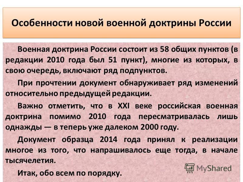Особенности новой военной доктрины России Военная доктрина России состоит из 58 общих пунктов (в редакции 2010 года был 51 пункт), многие из которых, в свою очередь, включают ряд подпунктов. При прочтении документ обнаруживает ряд изменений относител