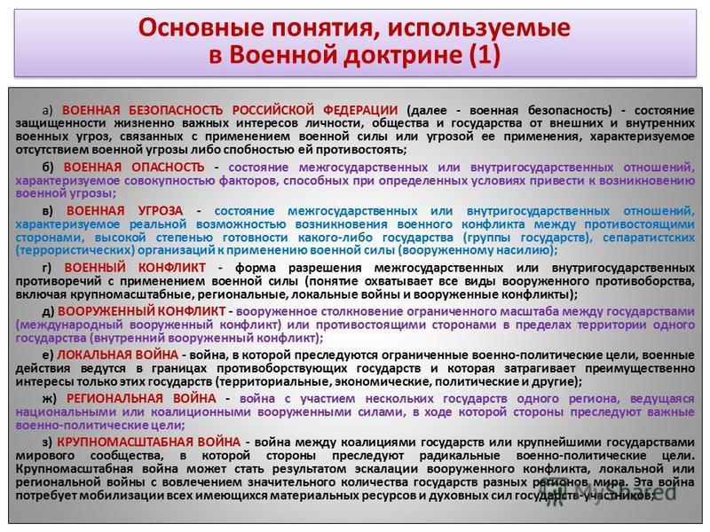 Основные понятия, используемые в Военной доктрине (1) а) ВОЕННАЯ БЕЗОПАСНОСТЬ РОССИЙСКОЙ ФЕДЕРАЦИИ (далее - военная безопасность) - состояние защищенности жизненно важных интересов личности, общества и государства от внешних и внутренних военных угро