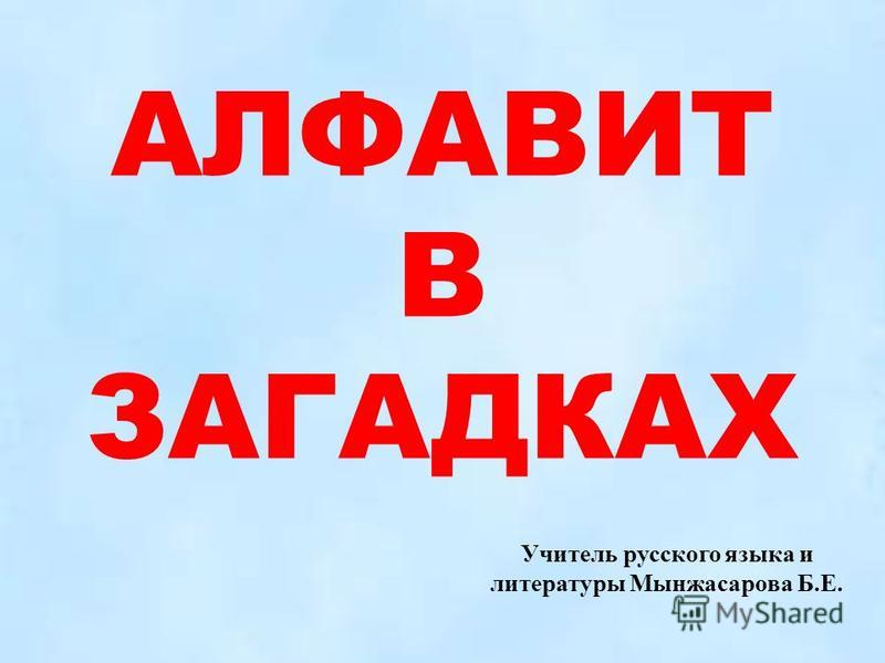 АЛФАВИТ В ЗАГАДКАХ Учитель русского языка и литературы Мынжасарова Б.Е.