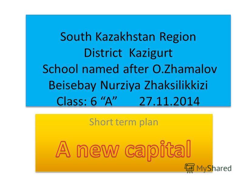 South Kazakhstan Region District Kazigurt School named after O.Zhamalov Beisebay Nurziya Zhaksilikkizi Class: 6 A 27.11.2014