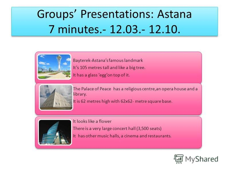 Groups Presentations: Astana 7 minutes.- 12.03.- 12.10. Bayterek-Astanas famous landmark Its 105 metres tall and like a big tree. It has a glass eggon top of it. The Palace of Peace has a religious centre,an opera house and a library. It is 62 metres