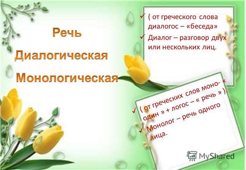 ( от греческого слова диалогос – «беседа» Диалог – разговор двух или нескольких лиц. ( от греческих слов моно- « один » + логос – « речь » ). Монолог – речь одного лица.