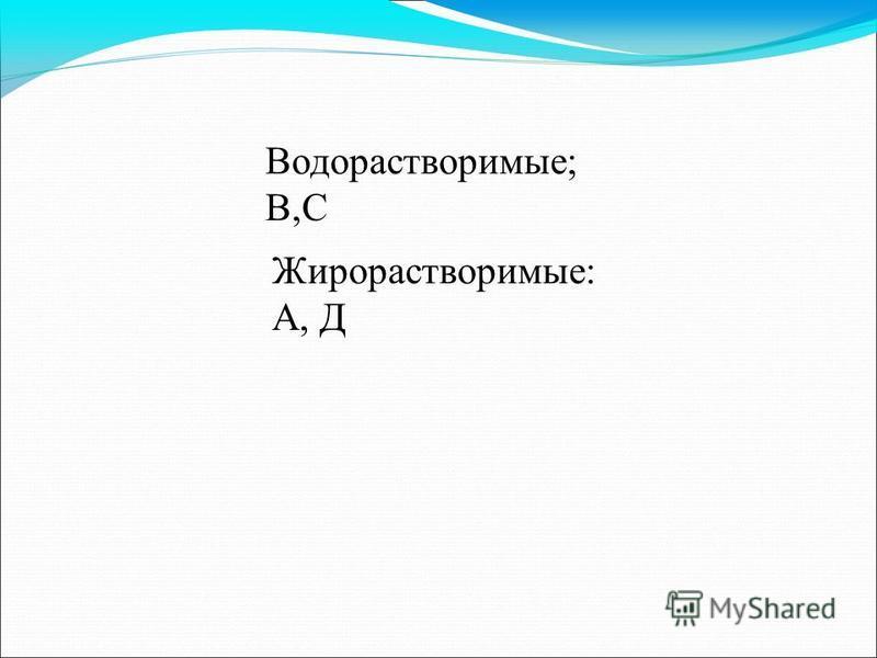 Водорастворимые; В,С Жирорастворимые: А, Д