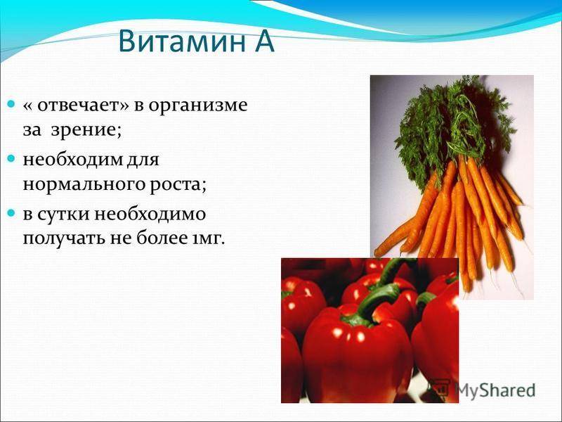 Витамин А « отвечает» в организме за зрение; необходим для нормального роста; в сутки необходимо получать не более 1 мг.
