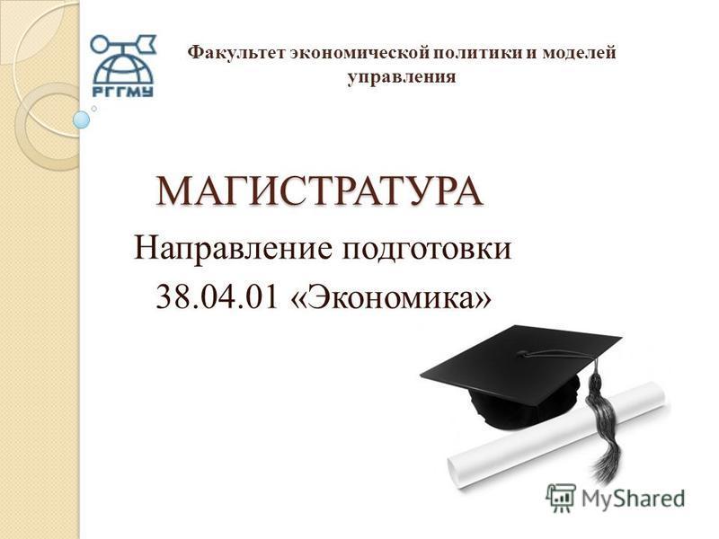 МАГИСТРАТУРА Направление подготовки 38.04.01 «Экономика» Факультет экономической политики и моделей управления