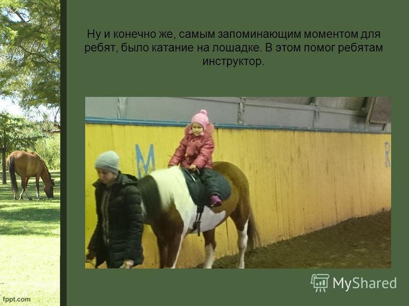 Ну и конечно же, самым запоминающим моментом для ребят, было катание на лошадке. В этом помог ребятам инструктор.