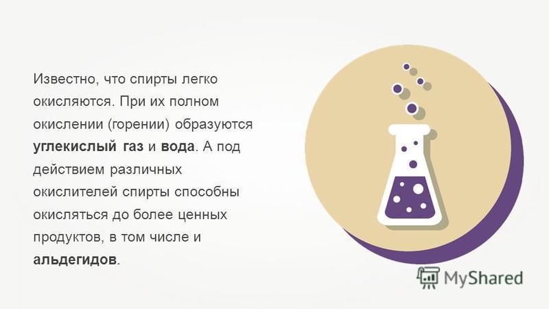 Известно, что спирты легко окисляются. При их полном окислении (горении) образуются углекислый газ и вода. А под действием различных окислителей спирты способны окисляться до более ценных продуктов, в том числе и альдегидов.