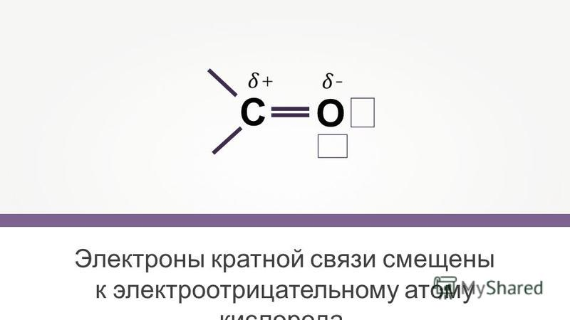 Электроны кратной связи смещены к электроотрицательному атому кислорода. С O