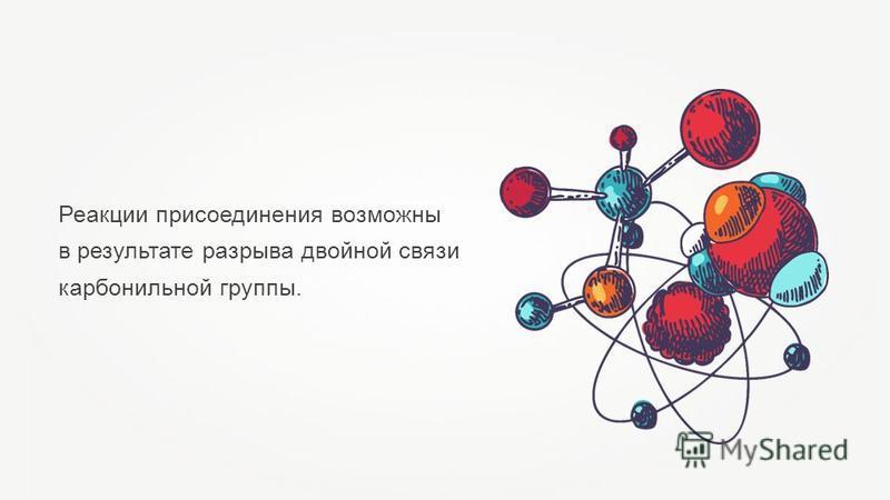 Реакции присоединения возможны в результате разрыва двойной связи карбонильной группы.