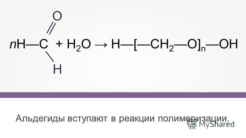 Альдегиды вступают в реакции полимеризации. nHC + H 2 O H[CH 2 O] n OH О Н