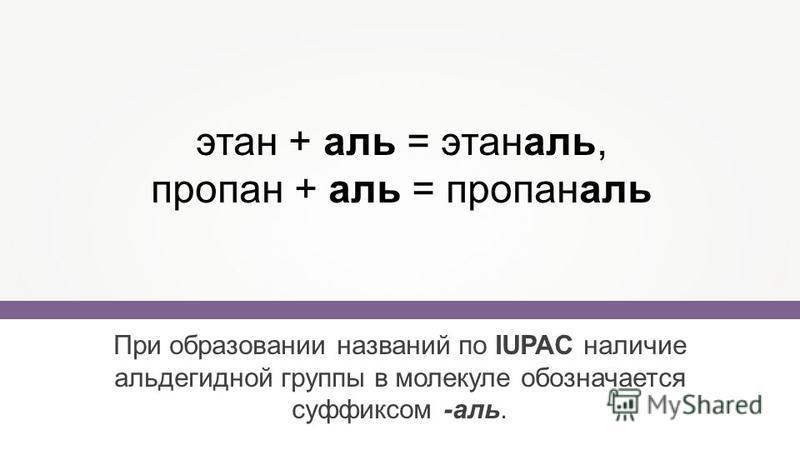 При образовании названий по IUPAC наличие альдегидной группы в молекуле обозначается суффиксом -аль. этан + аль = этаналь, пропан + аль = пропаналь