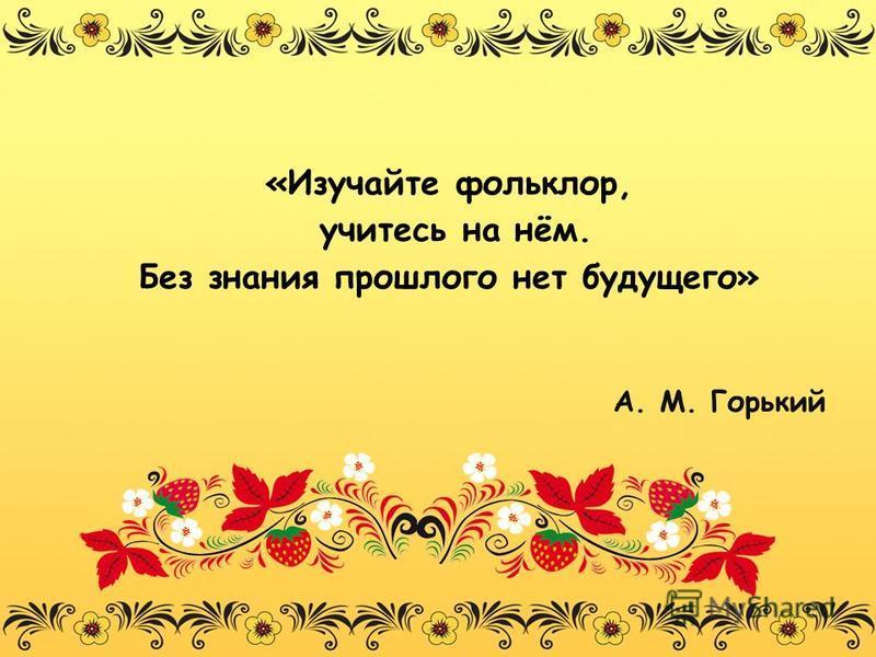 «Изучайте фольклор, учитесь на нём. Без знания прошлого нет будущего» А. М. Горький