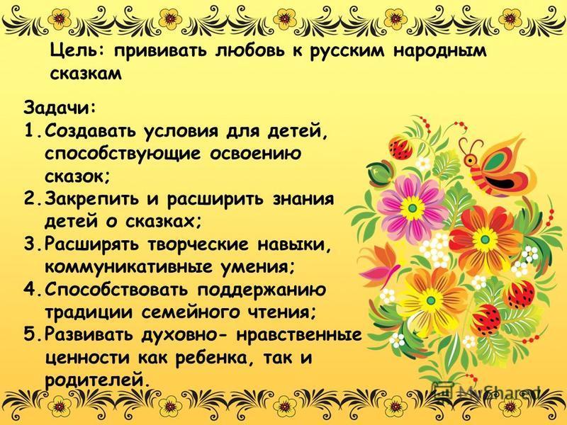 Цель: прививать любовь к русским народным сказкам Задачи: 1. Создавать условия для детей, способствующие освоению сказок; 2. Закрепить и расширить знания детей о сказках; 3. Расширять творческие навыки, коммуникативные умения; 4. Способствовать подде