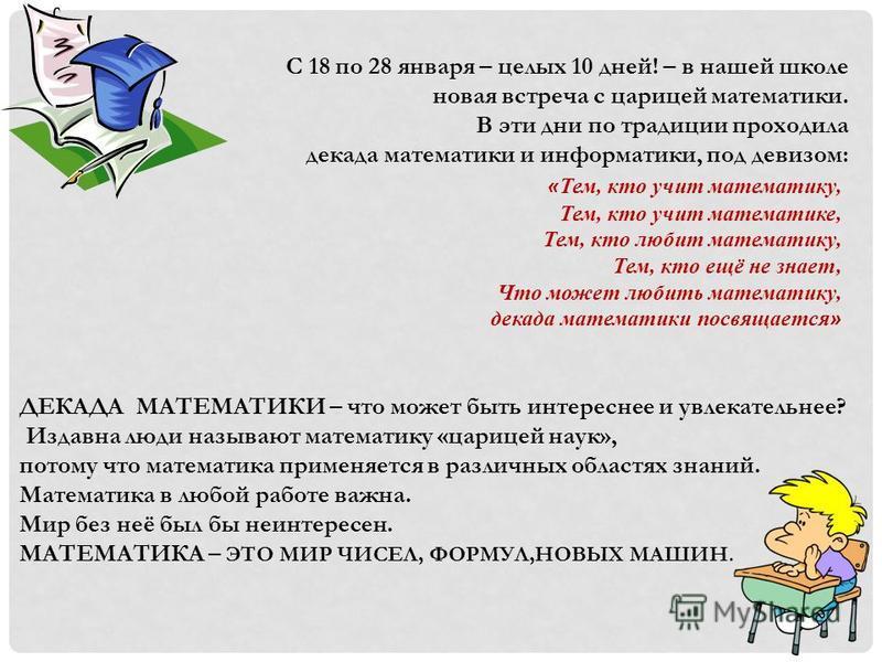 ДЕКАДА МАТЕМАТИКИ – что может быть интереснее и увлекательнее? Издавна люди называют математику «царицей наук», потому что математика применяется в различных областях знаний. Математика в любой работе важна. Мир без неё был бы неинтересен. МАТЕМАТИКА