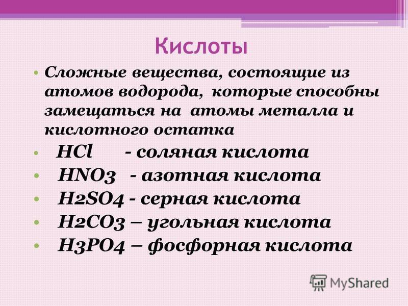 Кислоты Сложные вещества, состоящие из атомов водорода, которые способны замещаться на атомы металла и кислотного остатка НCl - соляная кислота НNO3 - азотная кислота Н2SO4 - серная кислота Н2СО3 – угольная кислота Н3РО4 – фосфорная кислота