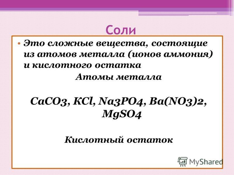 Соли Это сложные вещества, состоящие из атомов металла (ионов аммония) и кислотного остатка Атомы металла СаСО3, КСl, Na3PO4, Ва(NO3)2, MgSO4 Кислотный остаток