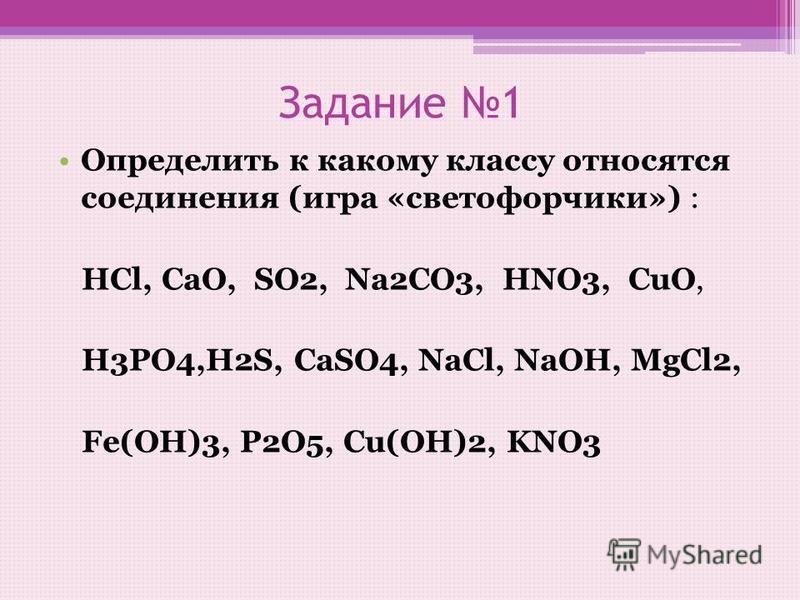 Задание 1 Определить к какому классу относятся соединения (игра «светофорчики») : HCl, CaO, SO2, Na2CO3, HNO3, CuO, H3PO4,H2S, CaSO4, NaCl, NaOH, MgCl2, Fe(OH)3, P2O5, Cu(OH)2, KNO3
