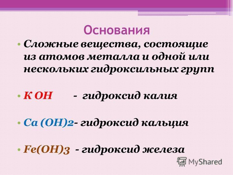 Основания Сложные вещества, состоящие из атомов металла и одной или нескольких гидроксильных групп К ОН - гидроксид калия Са (ОН)2- гидроксид кальция Fе(ОН)3 - гидроксид железа