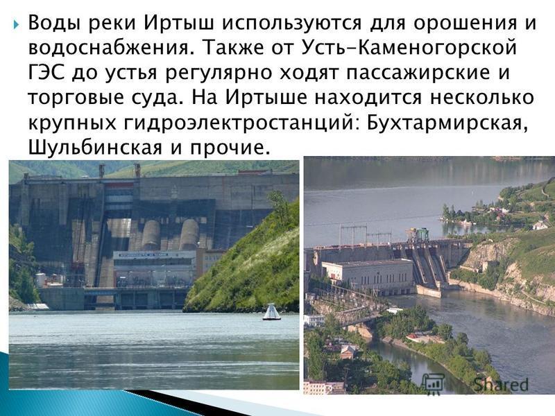 Воды реки Иртыш используются для орошения и водоснабжения. Также от Усть-Каменогорской ГЭС до устья регулярно ходят пассажирские и торговые суда. На Иртыше находится несколько крупных гидроэлектростанций: Бухтармирская, Шульбинская и прочие.