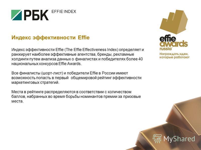 EFFIE INDEX Индекс эффективности Effie Индекс эффективности Effie (The Effie Effectiveness Index) определяет и ранжирует наиболее эффективные агентства, бренды, рекламные холдинги путем анализа данных о финалистах и победителях более 40 национальных
