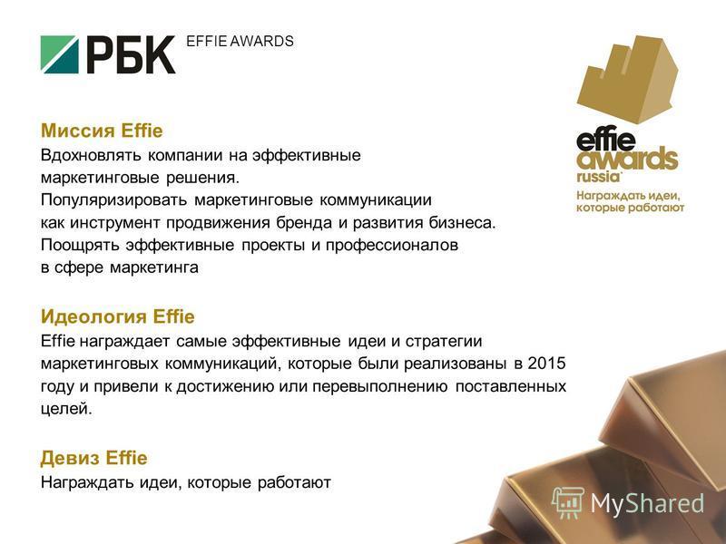 Миссия Effie Вдохновлять компании на эффективные маркетинговые решения. Популяризировать маркетинговые коммуникации как инструмент продвижения бренда и развития бизнеса. Поощрять эффективные проекты и профессионалов в сфере маркетинга Идеология Effie