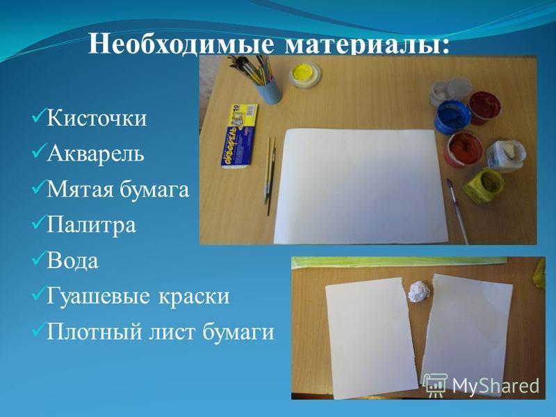 Необходимые материалы: Кисточки Акварель Мятая бумага Палитра Вода Гуашевые краски Плотный лист бумаги