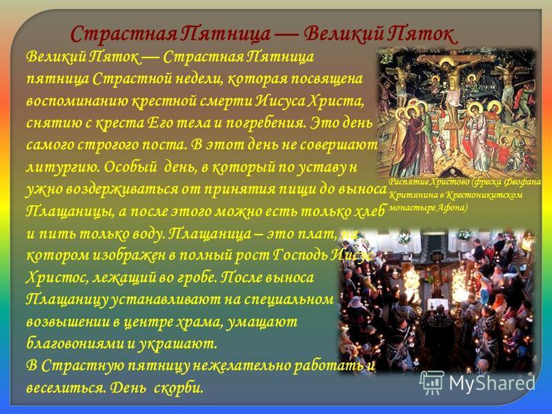 Страстная Пятница Великий Пяток Великий Пяток Страстная Пятница пятница Страстной недели, которая посвящена воспоминанию крестной смерти Иисуса Христа, снятию с креста Его тела и погребения. Это день самого строгого поста. В этот день не совершают ли