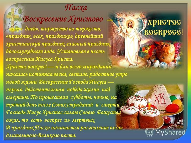 Пасха Воскресение Христово «царь дней», торжество из торжеств, «праздник всех праздников, древнейший христианский праздник; главный праздник богослужебного года. Установлен в честь воскресения Иисуса Христа. Христос воскрес! и для всего мироздания на