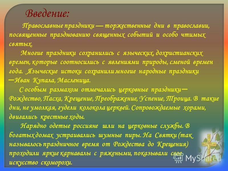 Православные праздники торжественные дни в православии, посвященные празднованию священных событий и особо чтимых святых. Многие праздники сохранились с языческих, дохристианских времен, которые соотносились с явлениями природы, сменой времен года. Я